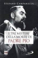 I tre misteri della morte di Padre Pio - Stefano Campanella