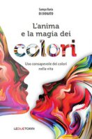 L' anima e la magia dei colori. Uso consapevole dei colori nella vita - Di Donato Samya Ilaria