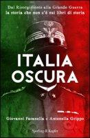 Italia oscura. Dal Risorgimento alla grande guerra, la storia che non c'è nei libri di storia - Fasanella Giovanni, Grippo Antonella