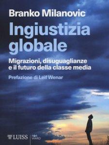 Copertina di 'Ingiustizia globale. Migrazioni, disuguaglianze e il futuro della classe media'