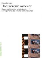 Documentario come arte. Riuso, performance, autobiografia nell'esperienza del cinema contemporaneo - Bertozzi Marco
