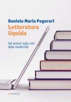 Letteratura liquida. Sei lezioni sulla crisi della modernità - Pegorari Daniele Maria