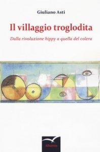 Copertina di 'Il villaggio troglodita. Dalla rivoluzione hippy a quella del colera'