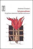 Sul giornalismo. Un percorso attraverso i «Quaderni del carcere» - Gramsci Antonio