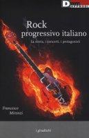 Rock progressivo italiano. La storia, i concerti, i protagonisti - Mirenzi Francesco