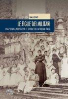 Le figlie dei militari. Una scuola nuova per le donne della nuova Italia - Ballesio Cinzia