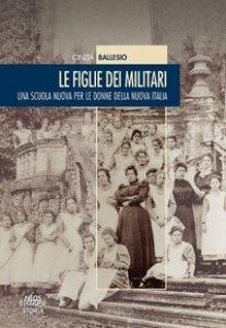 Copertina di 'Le figlie dei militari. Una scuola nuova per le donne della nuova Italia'