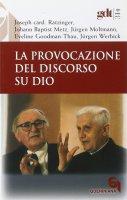 La provocazione del discorso su Dio (gdt 315) - Benedetto XVI (Joseph Ratzinger), Metz J. Baptist, Moltmann Jürgen