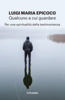 QUALCUNO A CUI GUARDARE. Per una spiritualità della testimonianza. - Luigi Maria Epicoco