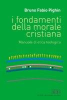 I fondamenti della morale cristiana. Manuale di etica teologica - Pighin Fabio B.