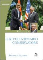 Raúl Castro. Il rivoluzionario conservatore - Vecchioni Domenico