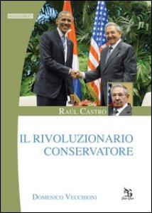 Copertina di 'Raúl Castro. Il rivoluzionario conservatore'