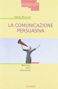 Copertina di 'Comunicazione persuasiva. Retorica, etica, educazione. (La)'