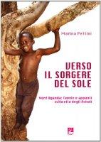 Verso il sorgere del sole. Nord Uganda: favole e appunti sulla vita degli Acholi - Marina Pettini