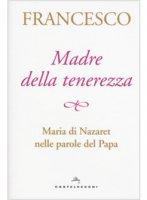 Madre della tenerezza - Francesco (Jorge Mario Bergoglio)
