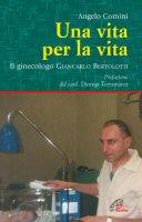 Una vita per la vita. Il ginecologo Giancarlo Bertolotti - Angelo Comini