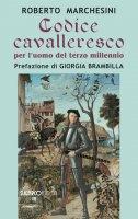 Codice cavalleresco per l'uomo del terzo millennio - Roberto Marchesini