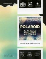 Polaroid. Il manuale che stavate aspettando. Guida creativa completa - Rhiannon Adam