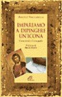 Impariamo a dipingere un'icona. Corso pratico d'iconografia - Vaccarella Angelo