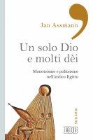 Un solo Dio e molti dèi - Jan Assmann