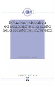 Copertina di 'Relazione educativa ed educazione alla scelta nella società dell'incertezza. Atti del XVI Convegno di Scholé (2007)'