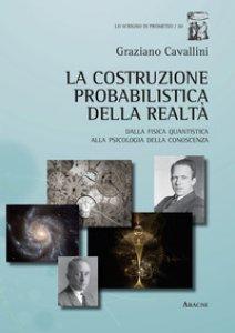 Copertina di 'La costruzione probabilistica della realtà. Dalla fisica quantistica alla psicologia della conoscenza'