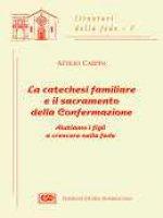 La catechesi familiare e il sacramento della confermazione. Aiutiamo i figli a crescere nella fede - Carpin Attilio