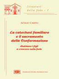 Copertina di 'La catechesi familiare e il sacramento della confermazione. Aiutiamo i figli a crescere nella fede'
