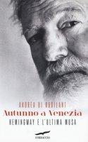 Autunno a Venezia. Hemingway e l'ultima musa - Di Robilant Andrea