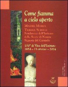 Copertina di 'Come fiamma a cielo aperto. Madre Maria Teresa Scrilli. Fondatrice dell'Istituto delle Suore di Nostra Signora del Carmelo'