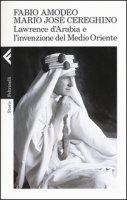 Lawrence d'Arabia e l'invenzione del Medio Oriente - Amodeo Fabio, Cereghino Mario Josè