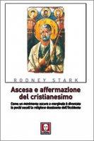 Ascesa e affermazione del cristianesimo. Come un movimento oscuro e marginale è diventato in pochi secoli la religione dominante dell'Occidente - Stark R.