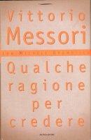 Qualche ragione per credere - Messori Vittorio
