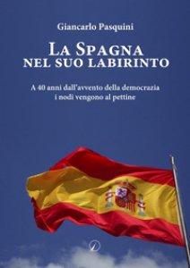 Copertina di 'La Spagna nel suo labirinto. A 40 anni dall'avvento della democrazia i nodi vengono al pettine'