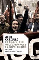 I ragazzi che volevano fare la rivoluzione, 1968-1978: storia di Lotta Continua - Cazzullo Aldo