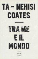 Tra me e il mondo - Coates Ta-Nehisi