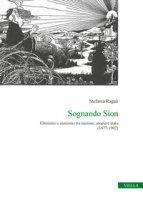 Sognando Sion. Ebraismo e sionismo tra nazione, utopia e stato (1877-1902) - Ragaù Stefania