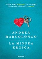 La misura eroica. Il mito degli argonauti e il coraggio che spinge gli uomini ad amare - Marcolongo Andrea