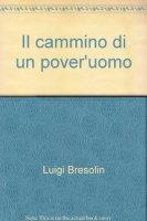 Il cammino di un pover'uomo - Bresolin Luigi