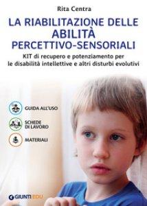Copertina di 'La riabilitazione delle abilità percettivo-sensoriali. Kit di recupero e potenziamento per le disabilità intellettive e altri disturbi evolutivi'