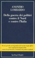 Della guerra dei politici contro il Nord e contro l'Italia - Lombardo Anonimo