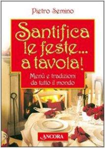 Copertina di 'Santifica le feste... a tavola! Menù e tradizioni da tutto il mondo'