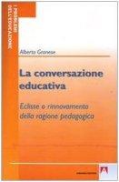 La conversazione educativa. Eclisse o rinnovamento della ragione pedagogica - Granese Alberto