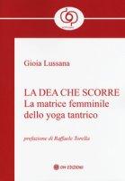 La dea che scorre. La matrice femminile dello yoga tantrico - Lussana Gioia