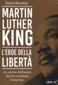 Copertina di 'Martin Luther King. L'eroe della libertà. La storia dell'uomo che ha cambiato l'America'