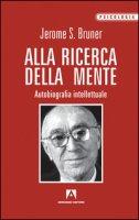 Alla ricerca della mente. Autobiografia intellettuale - Bruner Jerome S.