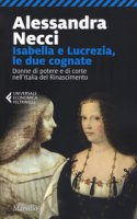 Isabella e Lucrezia, le due cognate. Donne di potere e di corte nell'Italia del Rinascimento - Necci Alessandra