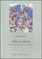 Polis in fabula. Metamorfosi della città contemporanea - Anna Lazzarini