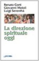La direzione spirituale oggi - Corti Renato, Moioli Giovanni, Serenthà Luigi