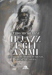 Copertina di 'Il jazz e gli animi. 100 anni di musicisti, tendenze, strumenti, novità'